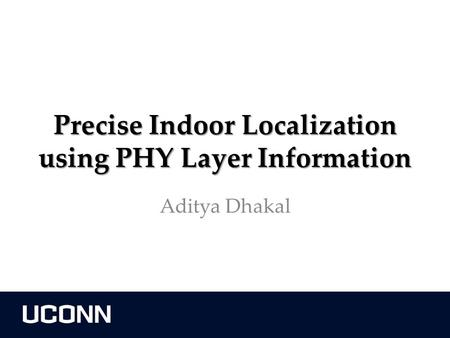 Precise Indoor Localization using PHY Layer Information Aditya Dhakal.
