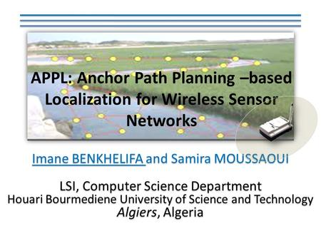 APPL: Anchor Path Planning –based Localization for Wireless Sensor Networks Imane BENKHELIFA and Samira MOUSSAOUI LSI, Computer Science Department Houari.