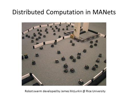 Distributed Computation in MANets Robot swarm developed by James Rice University.