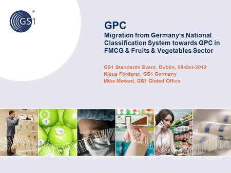 GPC Migration from Germany's National Classification System towards GPC in FMCG & Fruits & Vegetables Sector GS1 Standards Event, Dublin, 08-Oct-2012 Klaus.