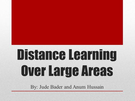 Distance Learning Over Large Areas By: Jude Bader and Anum Hussain.