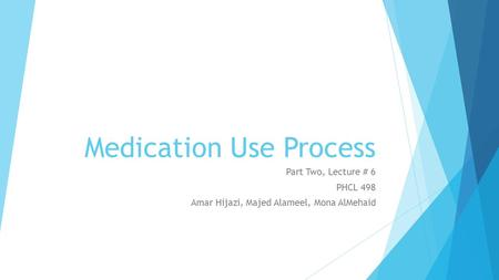 Medication Use Process Part Two, Lecture # 6 PHCL 498 Amar Hijazi, Majed Alameel, Mona AlMehaid.