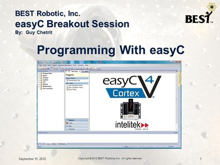 BEST Robotic, Inc. easyC Breakout Session By: Guy Chetrit Programming With easyC September 15, 20121 Copyright © 2012 BEST Robotics, Inc. All rights reserved.