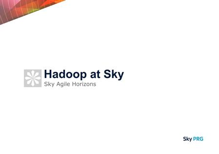 Sky Agile Horizons Hadoop at Sky. What is Hadoop? - Reliable, Scalable, Distributed Where did it come from? - Community + Yahoo! Where is it now? - Apache.