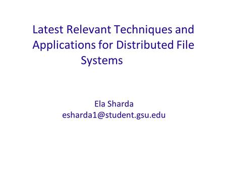 Latest Relevant Techniques and Applications for Distributed File Systems Ela Sharda