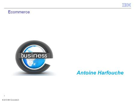© 2012 IBM Corporation IBM Security Systems 1 © 2013 IBM Corporation 1 Ecommerce Antoine Harfouche.