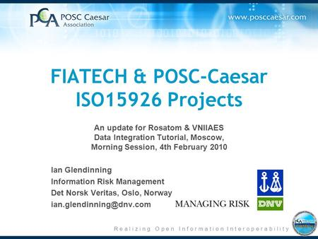 R e a l i z i n g O p e n I n f o r m a t i o n I n t e r o p e r a b i l i t y FIATECH & POSC-Caesar ISO15926 Projects An update for Rosatom & VNIIAES.