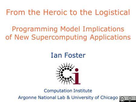 Ian Foster Computation Institute Argonne National Lab & University of Chicago From the Heroic to the Logistical Programming Model Implications of New Supercomputing.