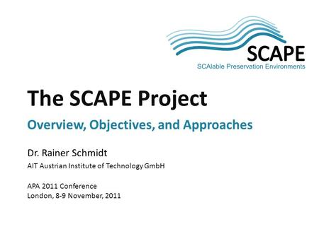 SCAPE Dr. Rainer Schmidt AIT Austrian Institute of Technology GmbH APA 2011 Conference London, 8-9 November, 2011 The SCAPE Project Overview, Objectives,