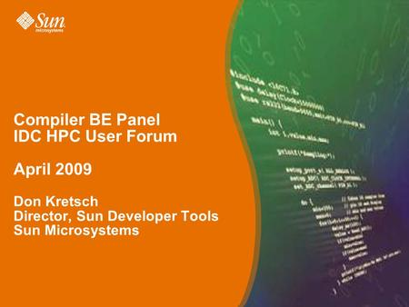 Compiler BE Panel IDC HPC User Forum April 2009 Don Kretsch Director, Sun Developer Tools Sun Microsystems.