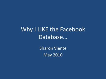 Why I LIKE the Facebook Database… Sharon Viente May 2010.