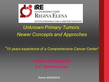 "Unknown Primary Tumors: Newer Concepts and Approches "" 10 years experience of a Comprehensive Cancer Center"" Valerio Ramazzotti S.C. Epidemiologia Roma."