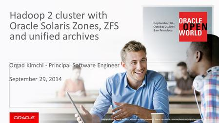 Hadoop 2 cluster with Oracle Solaris Zones, ZFS and unified archives Orgad Kimchi - Principal Software Engineer September 29, 2014 Oracle Confidential.