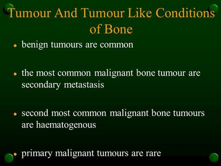 Tumour And Tumour Like Conditions of Bone l benign tumours are common l the most common malignant bone tumour are secondary metastasis l second most common.