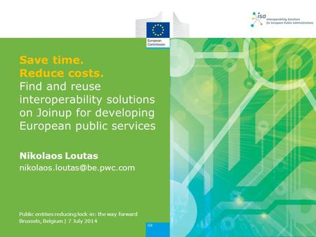 Save time. Reduce costs. Find and reuse interoperability solutions on Joinup for developing European public services Nikolaos Loutas