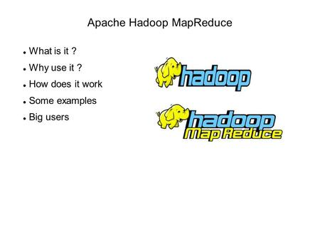 Apache Hadoop MapReduce What is it ? Why use it ? How does it work Some examples Big users.