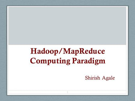 Hadoop/MapReduce Computing Paradigm 1 Shirish Agale.