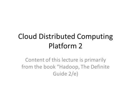 "Cloud Distributed Computing Platform 2 Content of this lecture is primarily from the book ""Hadoop, The Definite Guide 2/e)"