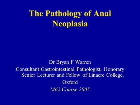The Pathology of Anal Neoplasia Dr Bryan F Warren Consultant Gastrointestinal Pathologist, Honorary Senior Lecturer and Fellow of Linacre College, Oxford.