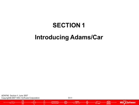 S1-1 ADM740, Section 1, June 2007 Copyright  2007 MSC.Software Corporation SECTION 1 Introducing Adams/Car.