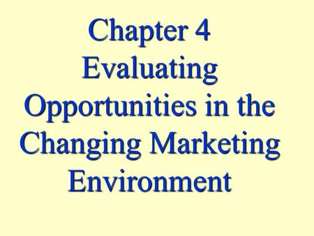 Chapter 4 Evaluating Opportunities in the Changing Marketing Environment.