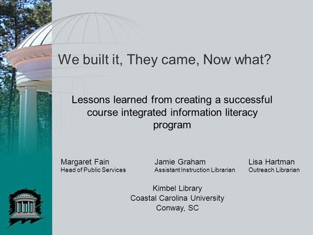 We built it, They came, Now what? Lessons learned from creating a successful course integrated information literacy program Margaret FainJamie GrahamLisa.