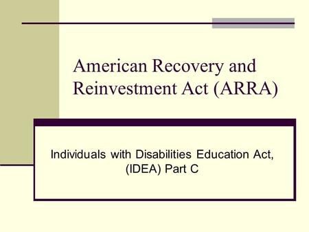 American Recovery and Reinvestment Act (ARRA) Individuals with Disabilities Education Act, (IDEA) Part C.