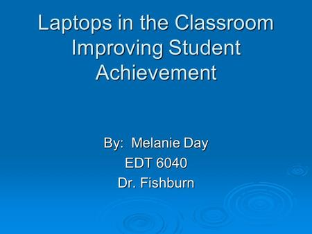 Laptops in the Classroom Improving Student Achievement By: Melanie Day EDT 6040 Dr. Fishburn.