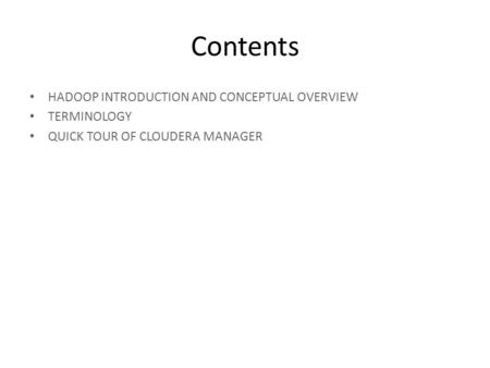 Contents HADOOP INTRODUCTION AND CONCEPTUAL OVERVIEW TERMINOLOGY QUICK TOUR OF CLOUDERA MANAGER.