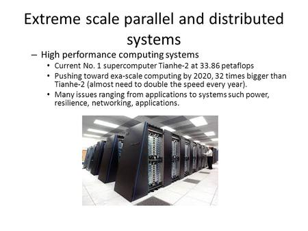 Extreme scale parallel and distributed systems – High performance computing systems Current No. 1 supercomputer Tianhe-2 at 33.86 petaflops Pushing toward.