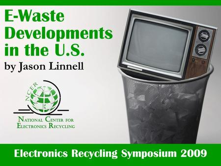 Electronics Recycling Symposium 2009 E-Waste Developments in the U.S. by Jason Linnell.
