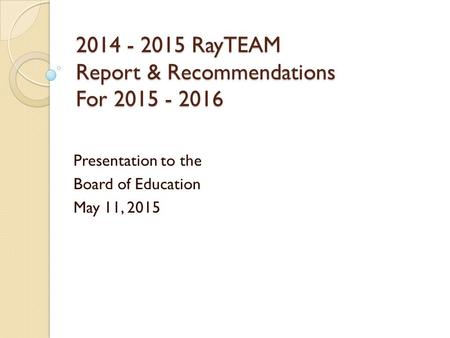 2014 - 2015 RayTEAM Report & Recommendations For 2015 - 2016 Presentation to the Board of Education May 11, 2015.