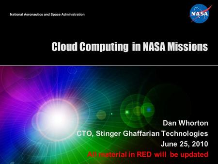 Cloud Computing in NASA Missions Dan Whorton CTO, Stinger Ghaffarian Technologies June 25, 2010 All material in RED will be updated.