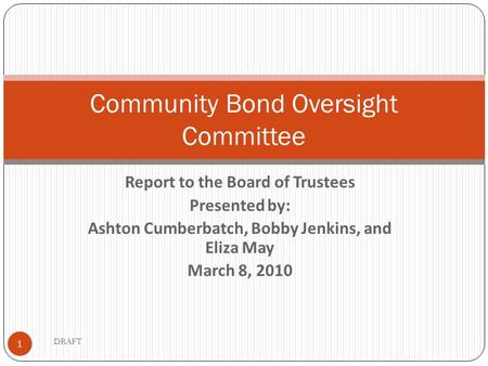 Report to the Board of Trustees Presented by: Ashton Cumberbatch, Bobby Jenkins, and Eliza May March 8, 2010 1 Community Bond Oversight Committee DRAFT.