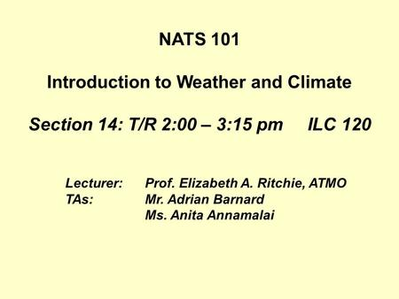 Lecturer:Prof. Elizabeth A. Ritchie, ATMO TAs:Mr. Adrian Barnard Ms. Anita Annamalai NATS 101 Introduction to Weather and Climate Section 14: T/R 2:00.