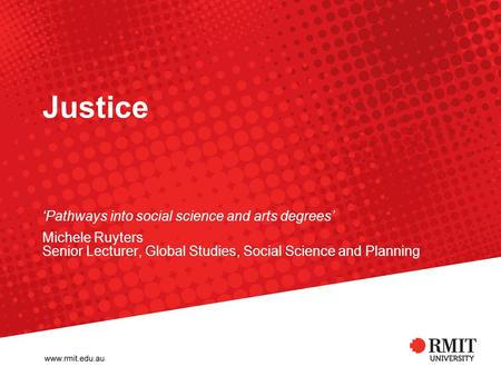 Justice 'Pathways into social science and arts degrees' Michele Ruyters Senior Lecturer, Global Studies, Social Science and Planning.