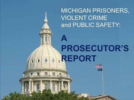 MICHIGAN PRISONERS, VIOLENT CRIME and PUBLIC SAFETY: A PROSECUTOR'S REPORT.