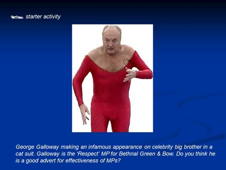  starter activity George Galloway making an infamous appearance on celebrity big brother in a cat suit. Galloway is the 'Respect' MP for Bethnal Green.