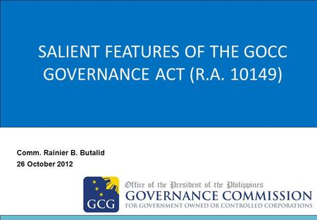 Title SALIENT FEATURES OF THE GOCC GOVERNANCE ACT (R.A. 10149) Comm. Rainier B. Butalid 26 October 2012.