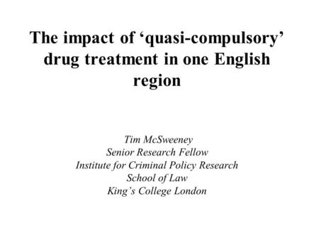 The impact of 'quasi-compulsory' drug treatment in one English region Tim McSweeney Senior Research Fellow Institute for Criminal Policy Research School.