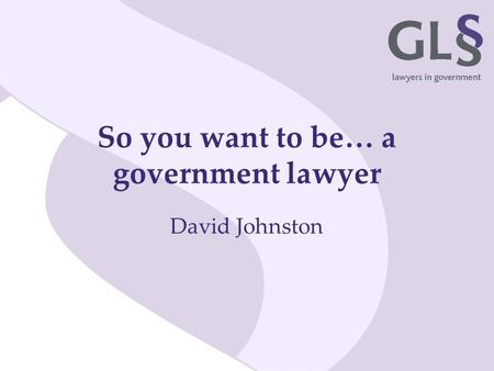 So you want to be… a government lawyer David Johnston.