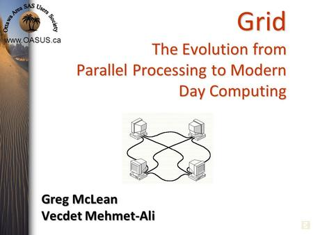 Www.OASUS.ca Grid The Evolution from Parallel Processing to Modern Day Computing Greg McLean Vecdet Mehmet-Ali.