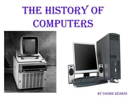 The history of computers By Naoise kearns. What is a computer? A computer is a programmable machine that receives input and stores data and information.