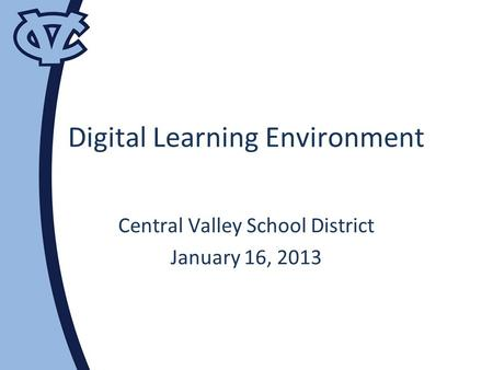 Digital Learning Environment Central Valley School District January 16, 2013.