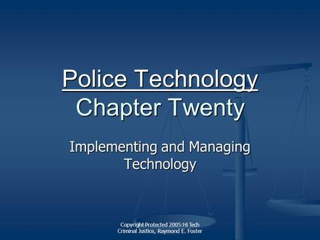 Copyright Protected 2005:Hi Tech Criminal Justice, Raymond E. Foster Police Technology Police Technology Chapter Twenty Police Technology Implementing.