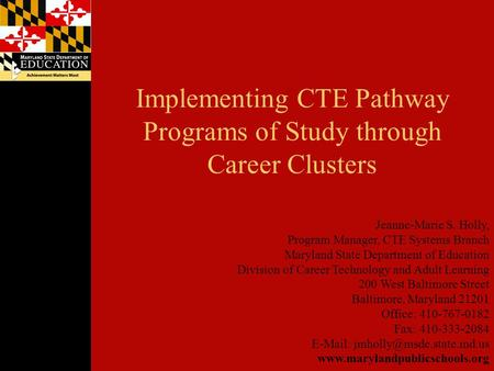 Implementing CTE Pathway Programs of Study through Career Clusters Jeanne-Marie S. Holly, Program Manager, CTE Systems Branch Maryland State Department.