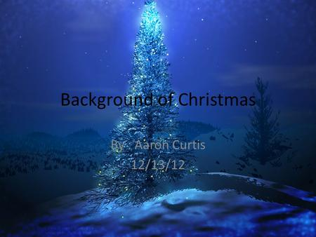 Background of Christmas By : Aaron Curtis 12/13/12.