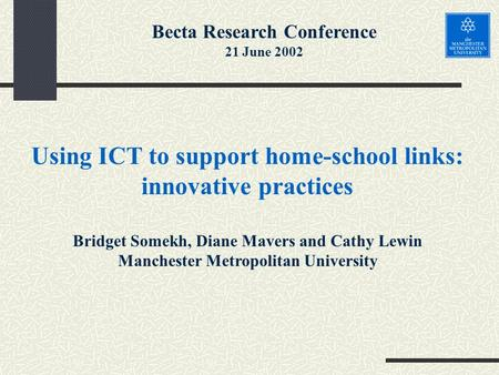 Using ICT to support home-school links: innovative practices Bridget Somekh, Diane Mavers and Cathy Lewin Manchester Metropolitan University Becta Research.