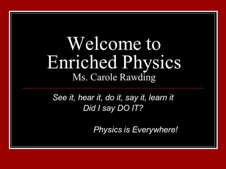 Welcome to Enriched Physics Ms. Carole Rawding See it, hear it, do it, say it, learn it Did I say DO IT? Physics is Everywhere!