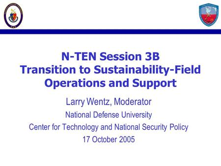 N-TEN Session 3B Transition to Sustainability-Field Operations and Support Larry Wentz, Moderator National Defense University Center for Technology and.